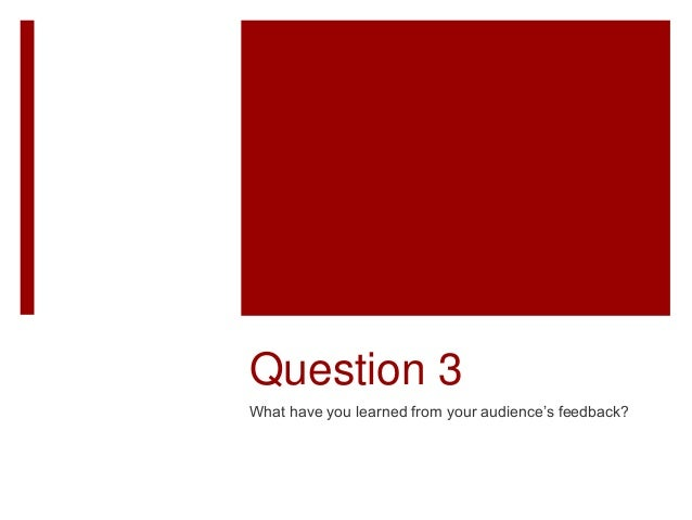 Question 3 What have you learned from your audience's feedback?