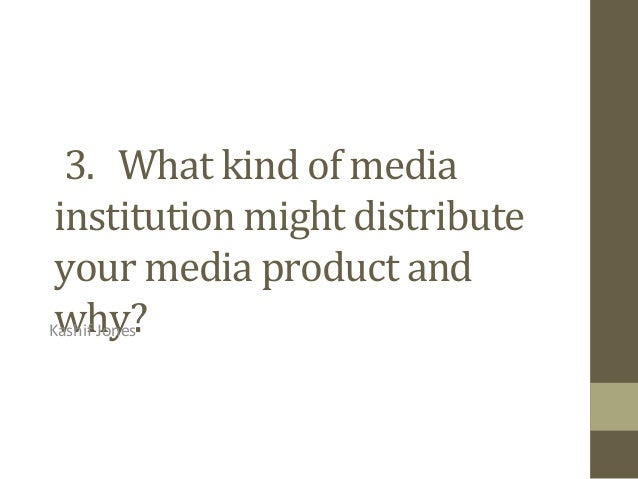 3. What kind of media institution might distribute your media product and why?Kashif Jones