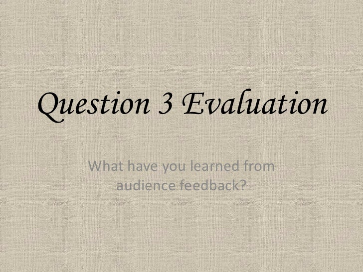 Question 3 Evaluation<br />What have you learned from audience feedback?<br />