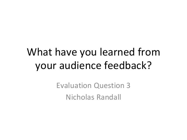 What have you learned from your audience feedback? Evaluation Question 3 Nicholas Randall