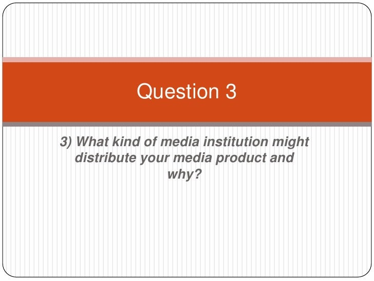 Question 33) What kind of media institution might   distribute your media product and                  why?