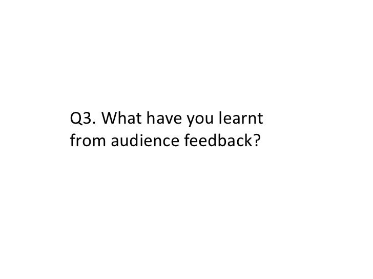 Q3. What have you learntfrom audience feedback?
