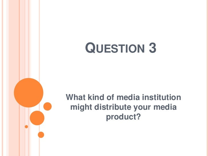 QUESTION 3What kind of media institution might distribute your media          product?