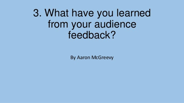 3. What have you learned from your audience feedback? By Aaron McGreevy