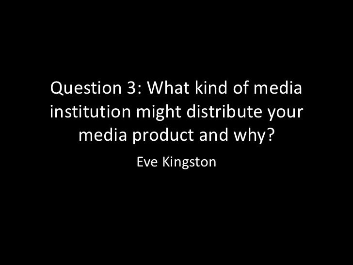 Question 3: What kind of mediainstitution might distribute your    media product and why?           Eve Kingston