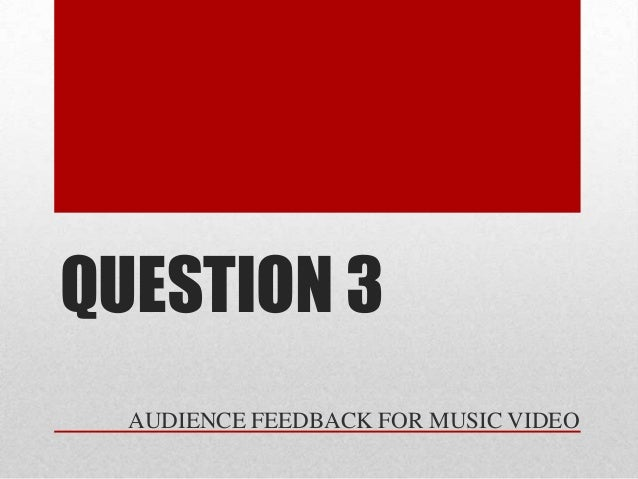 QUESTION 3  AUDIENCE FEEDBACK FOR MUSIC VIDEO