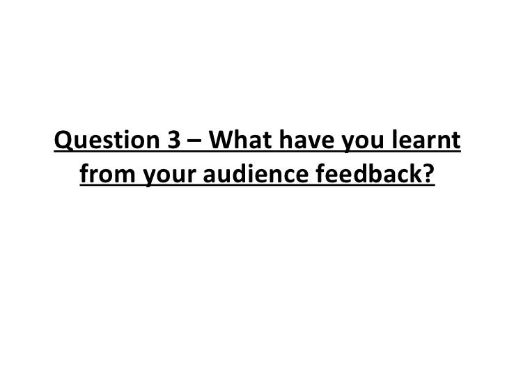 Question 3 – What have you learnt from your audience feedback?