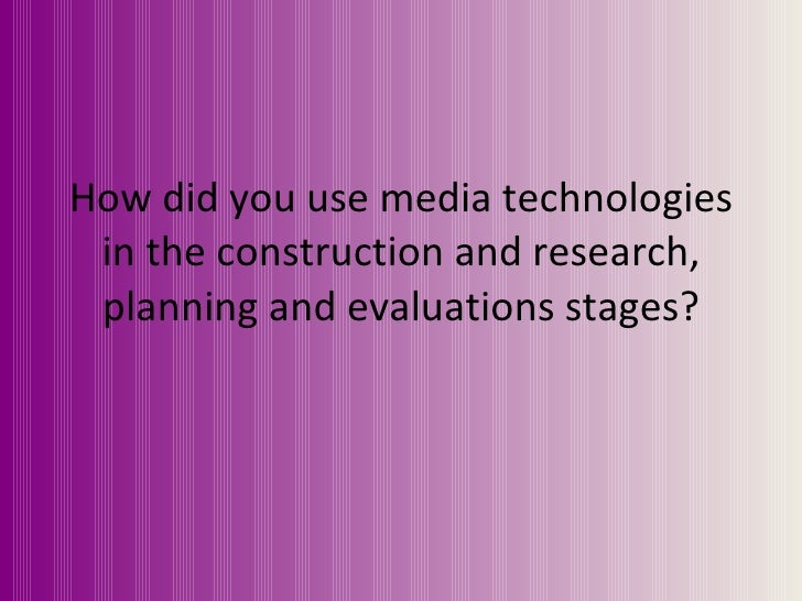 How did you use media technologies in the construction and research, planning and evaluations stages?