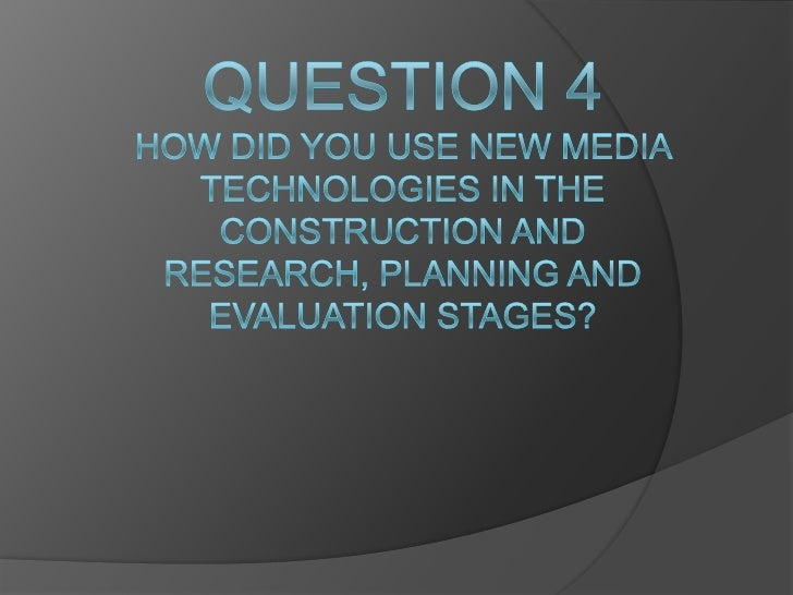 Question 4how did you use new media technologies in the construction and research, planning and evaluation stages?