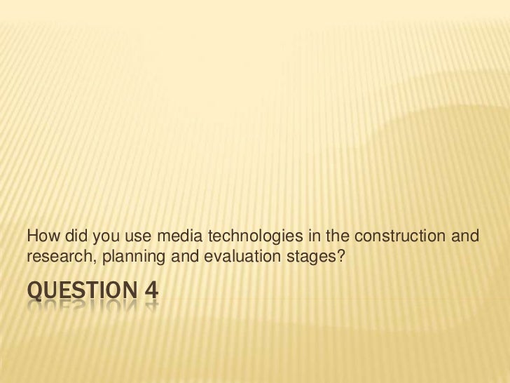 Question 4<br />How did you use media technologies in the construction and research, planning and evaluation stages?<br />