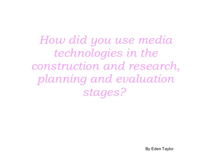 How did you use media technologies in the construction and research, planning and evaluation stages?   By Eden Taylor