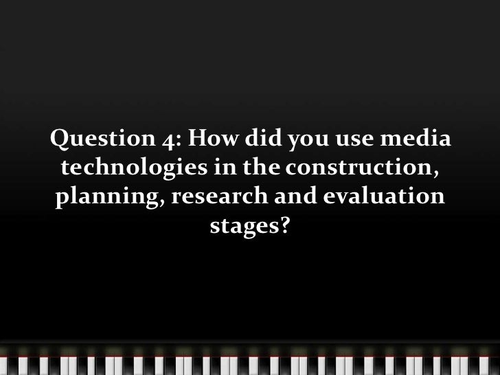 Question 4: How did you use media technologies in the construction, planning, research and evaluation stages?<br />