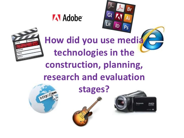 How did you use media technologies in the construction, planning, research and evaluation stages?<br />