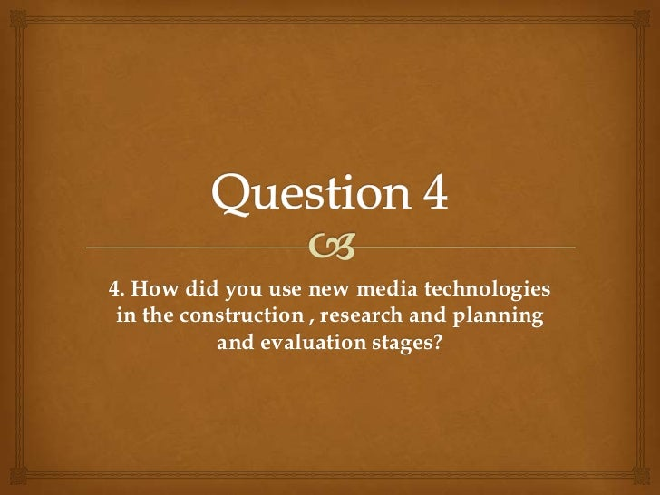 Question 4<br />4. How did you use new media technologies in the construction , research and planning and evaluation stage...