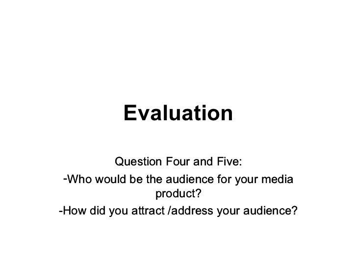 Evaluation <ul><li>Question Four and Five: </li></ul><ul><li>Who would be the audience for your media product? </li></ul><...
