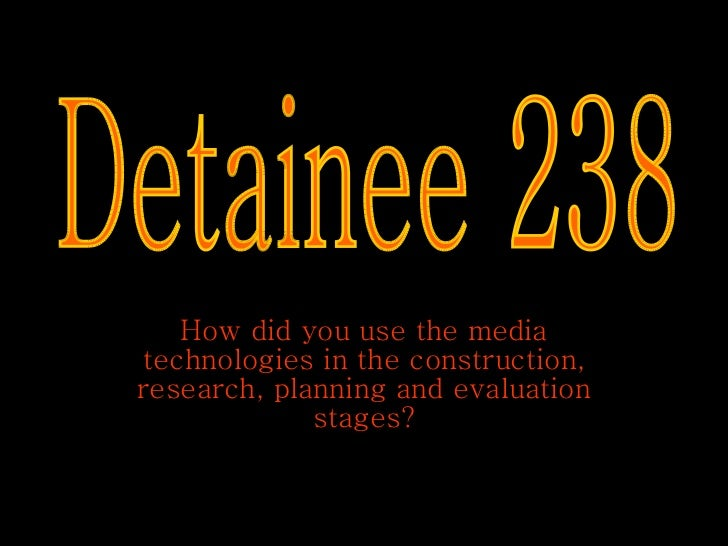 How did you use the media technologies in the construction, research, planning and evaluation stages? Detainee 238
