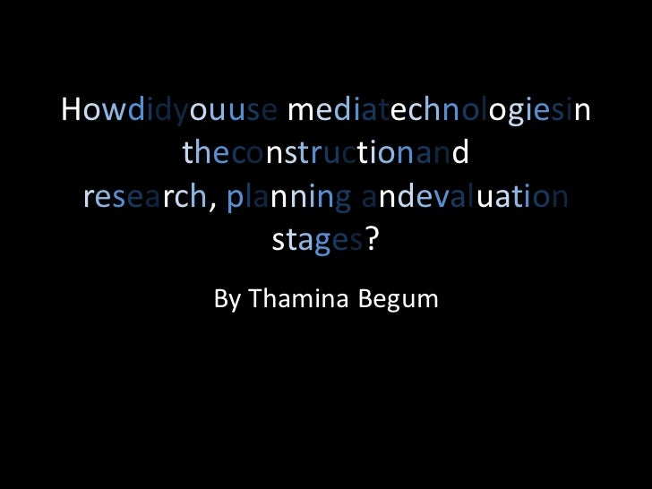 Howdidyouuse mediatechnologiesin theconstructionand research, planning andevaluation stages?<br />By Thamina Begum<br />