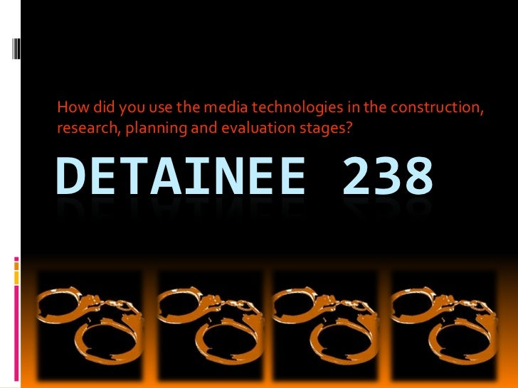 How did you use the media technologies in the construction, research, planning and evaluation stages?<br />Detainee 238<br />