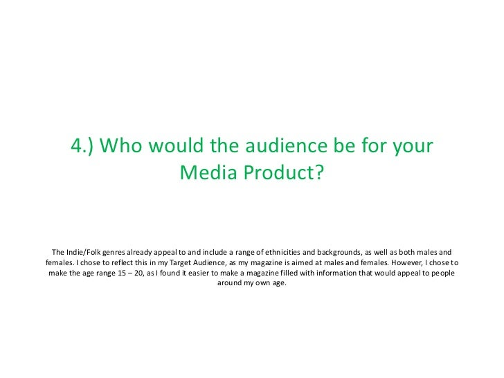 4.) Who would the audience be for your                 Media Product?  The Indie/Folk genres already appeal to and include...