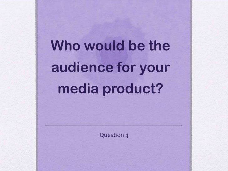 Who would be theaudience for yourmedia product?      Question 4