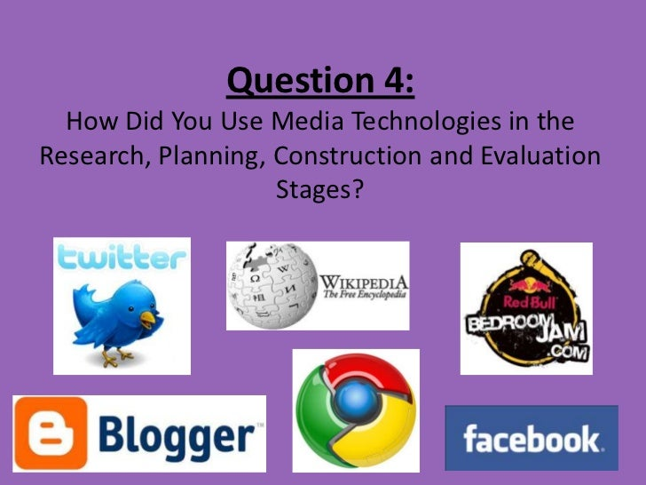 Question 4:  How Did You Use Media Technologies in theResearch, Planning, Construction and Evaluation                    S...