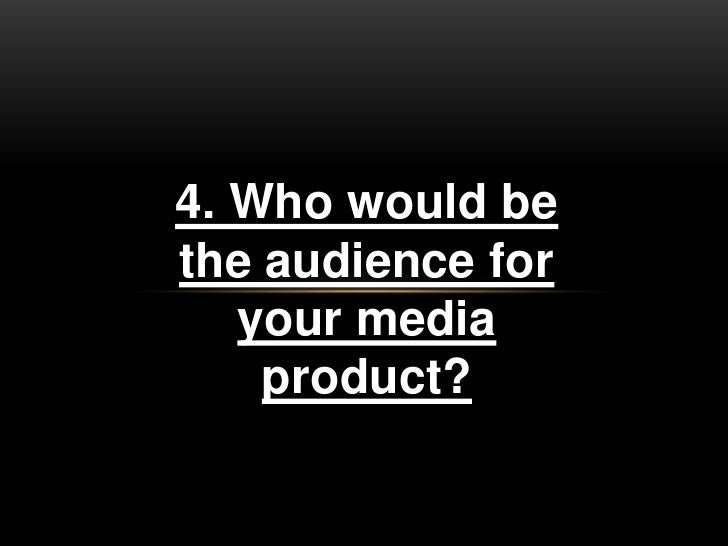 4. Who would bethe audience for   your media    product?