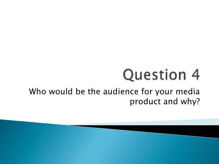 Who would be the audience for your media                       product and why?