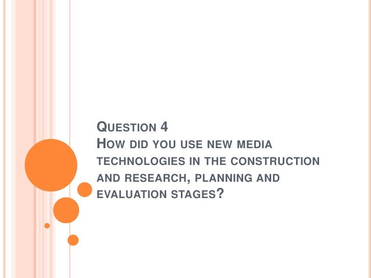 QUESTION 4HOW DID YOU USE NEW MEDIATECHNOLOGIES IN THE CONSTRUCTIONAND RESEARCH, PLANNING ANDEVALUATION STAGES?