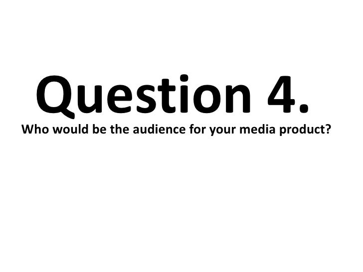 Question 4.Who would be the audience for your media product?