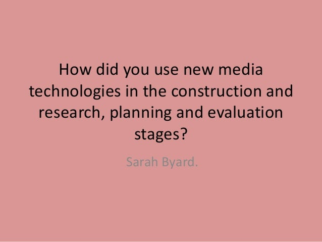 How did you use new mediatechnologies in the construction andresearch, planning and evaluationstages?Sarah Byard.