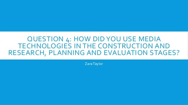 QUESTION 4: HOW DID YOU USE MEDIA TECHNOLOGIES IN THE CONSTRUCTION AND RESEARCH, PLANNING AND EVALUATION STAGES? Zara Tayl...