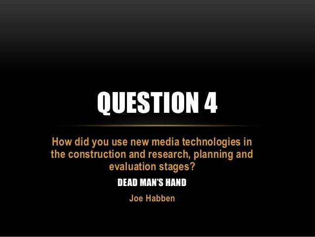 QUESTION 4 How did you use new media technologies in the construction and research, planning and evaluation stages? DEAD M...