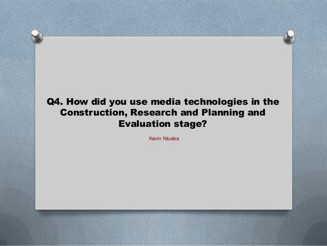 Q4. How did you use media technologies in the Construction, Research and Planning and Evaluation stage? Kevin Ntueba