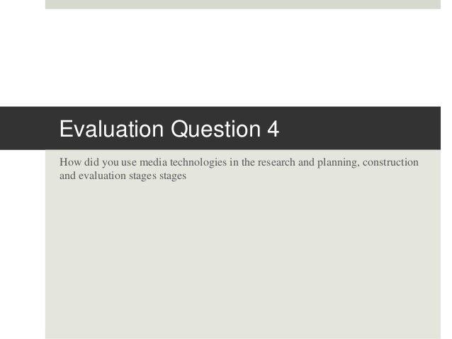 Evaluation Question 4 How did you use media technologies in the research and planning, construction and evaluation stages ...