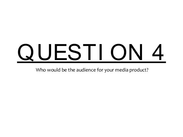 QUESTI ON 4 Who would be the audience for your media product?