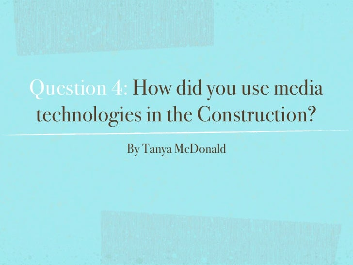 Question 4: How did you use mediatechnologies in the Construction?          By Tanya McDonald