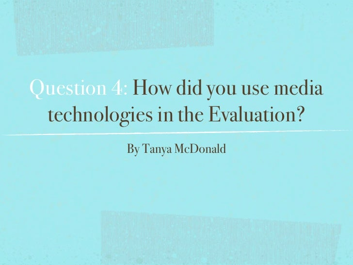Question 4: How did you use media technologies in the Evaluation?          By Tanya McDonald