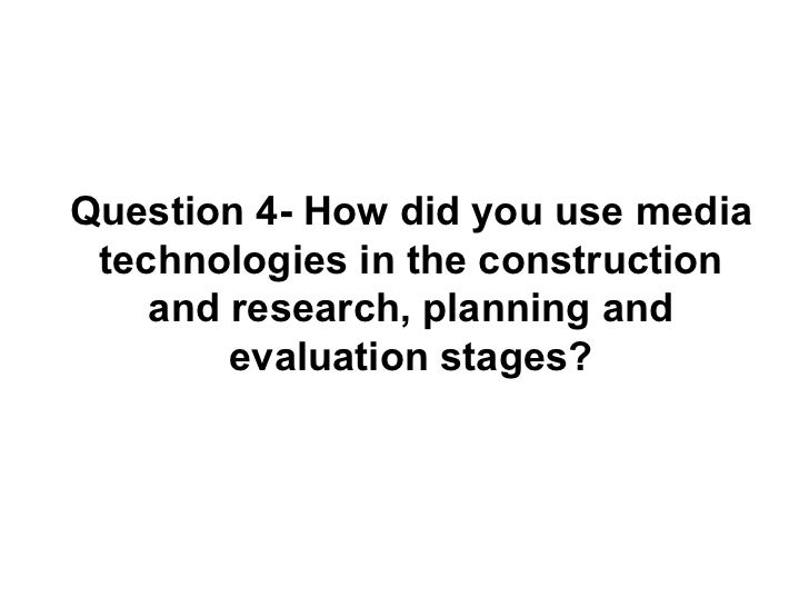 Question 4- How did you use media technologies in the construction    and research, planning and        evaluation stages?