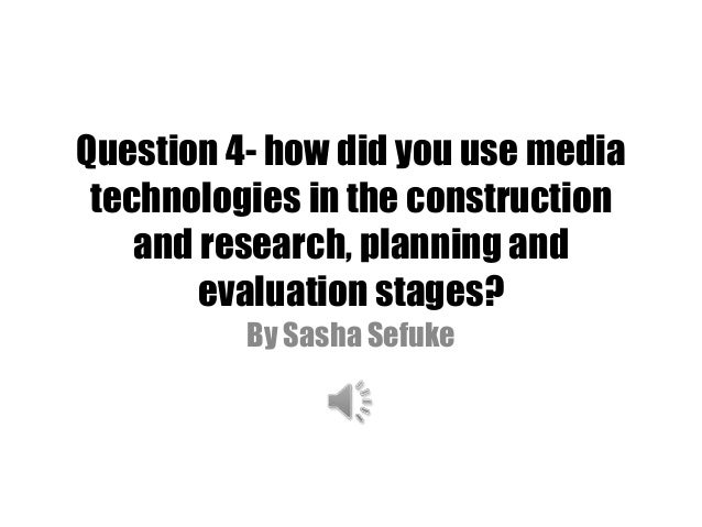 Question 4- how did you use media technologies in the construction and research, planning and evaluation stages? By Sasha ...
