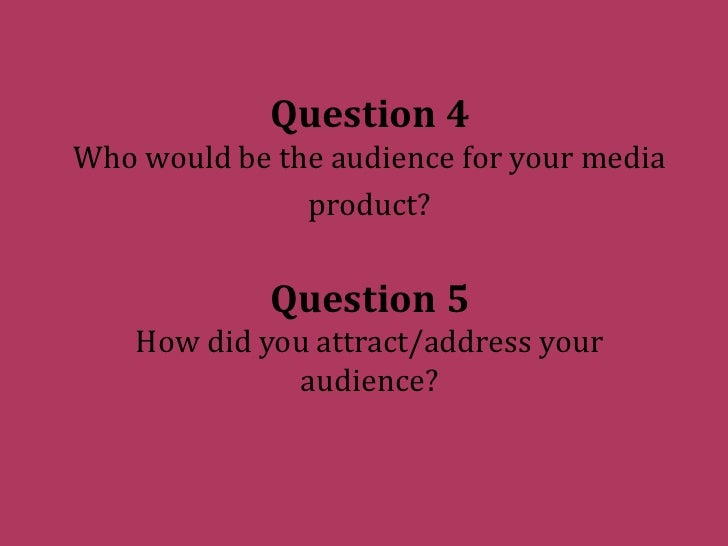 Question 4Who would be the audience for your media product?Question 5How did you attract/address your audience?<br />