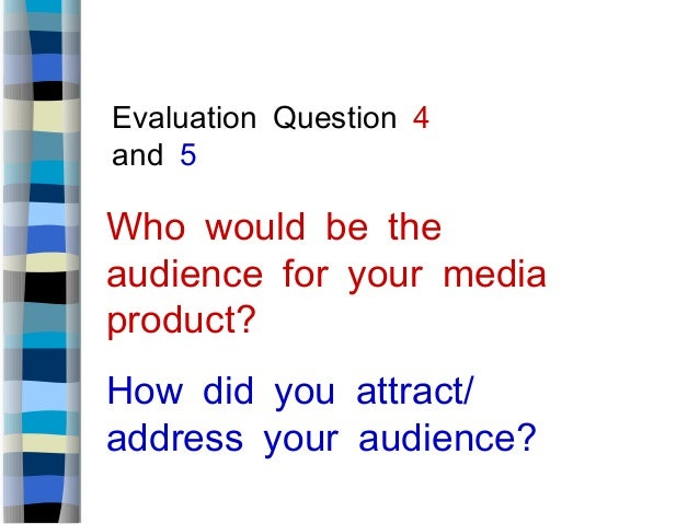 Evaluation Question 4and 5Who would be theaudience for your mediaproduct?/How did you attractaddress your audience?
