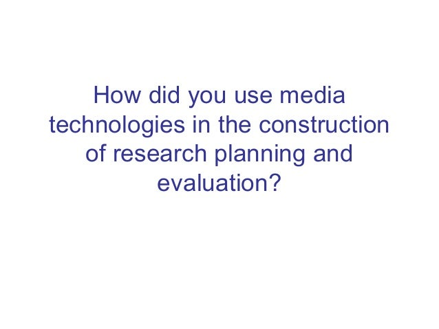 How did you use mediatechnologies in the construction   of research planning and          evaluation?