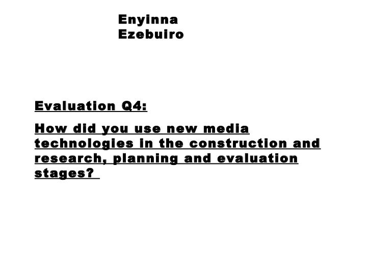 Enyinna Ezebuiro Evaluation Q4: How did you use new media technologies in the construction and research, planning and eval...