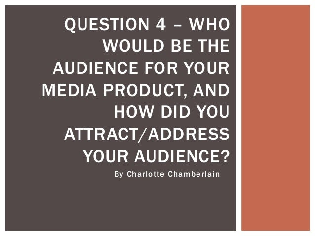 By Charlotte Chamberlain QUESTION 4 – WHO WOULD BE THE AUDIENCE FOR YOUR MEDIA PRODUCT, AND HOW DID YOU ATTRACT/ADDRESS YO...