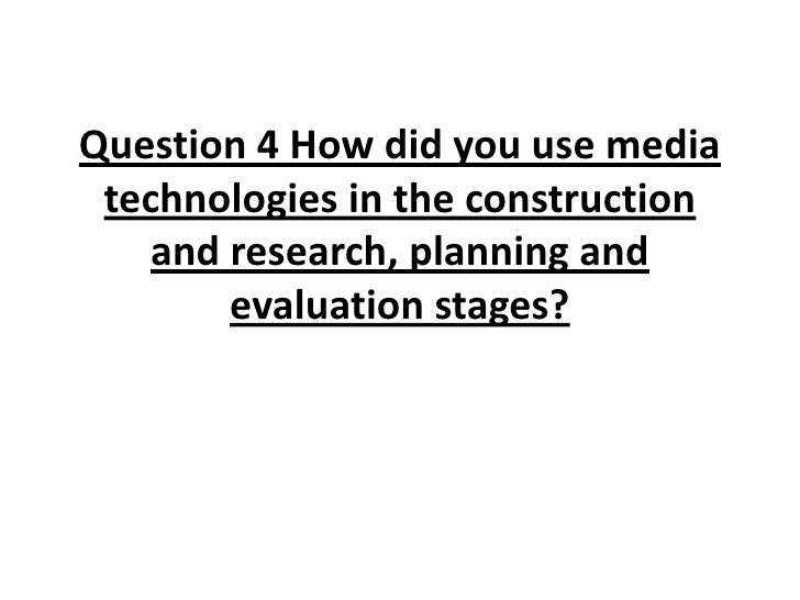 Question 4 How did you use media technologies in the construction    and research, planning and        evaluation stages?