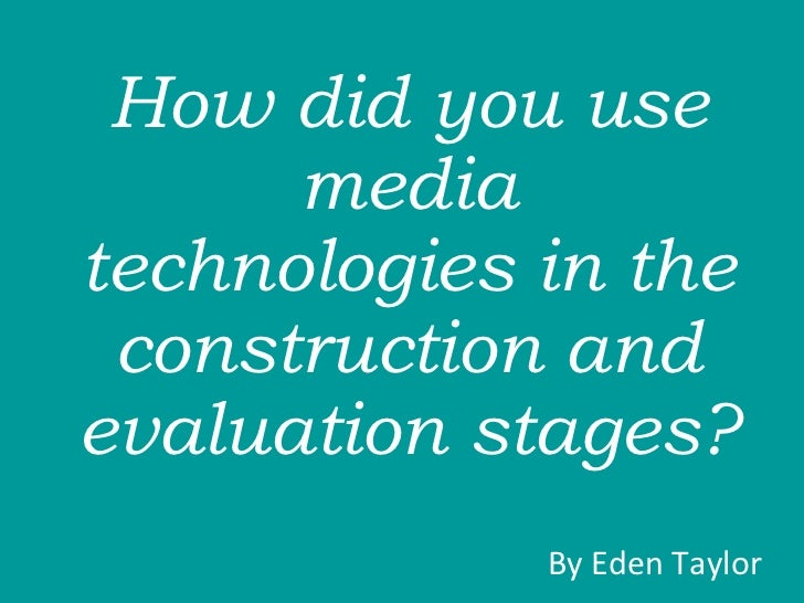 How did you use media technologies in the construction and evaluation stages?  By Eden Taylor