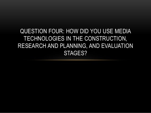QUESTION FOUR: HOW DID YOU USE MEDIA  TECHNOLOGIES IN THE CONSTRUCTION,RESEARCH AND PLANNING, AND EVALUATION              ...