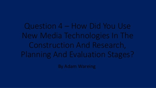Question 4 – How Did You Use New Media Technologies In The Construction And Research, Planning And Evaluation Stages? By A...