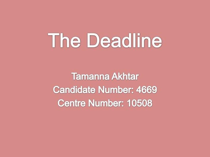 The Deadline <br />TamannaAkhtar<br />Candidate Number: 4669<br />Centre Number: 10508<br />