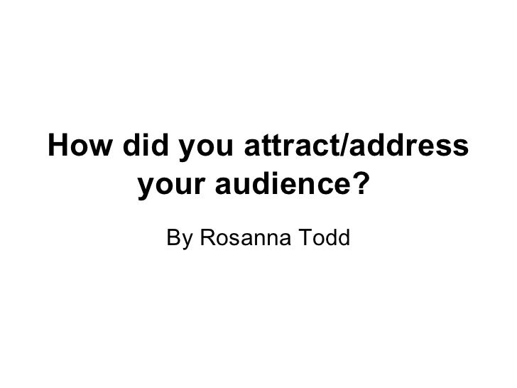 How did you attract/address your audience?   By Rosanna Todd